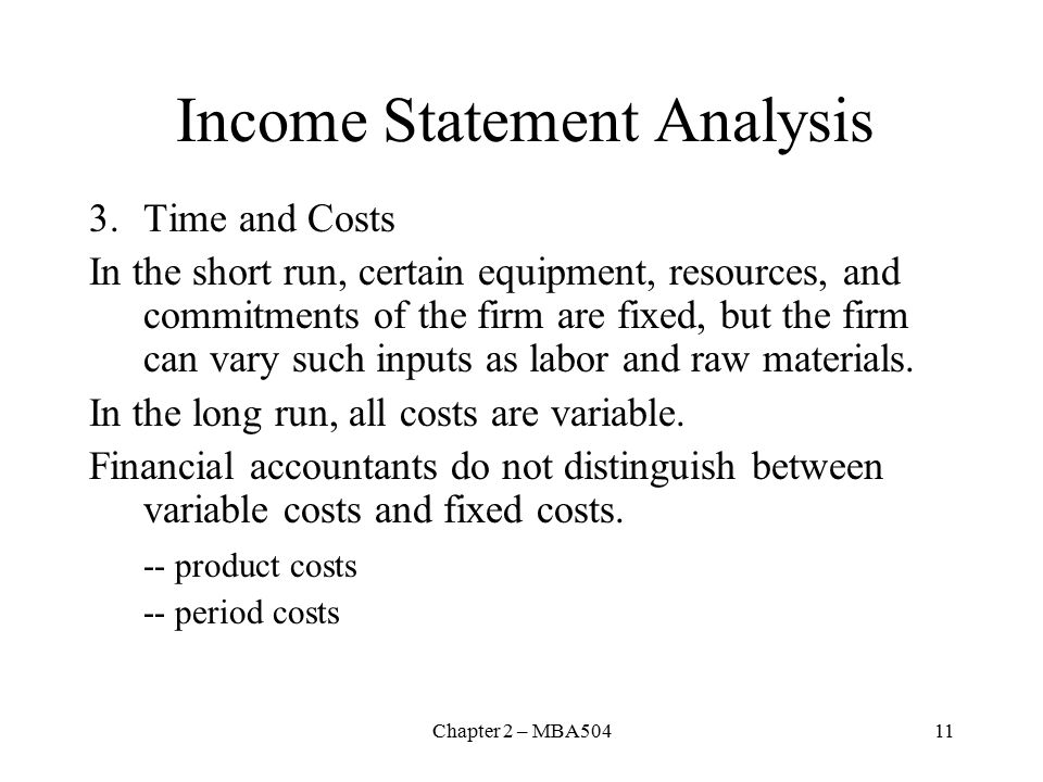 Chapter 2 – MBA50411 Income Statement Analysis 3.Time and Costs In the short run, certain equipment, resources, and commitments of the firm are fixed, but the firm can vary such inputs as labor and raw materials.