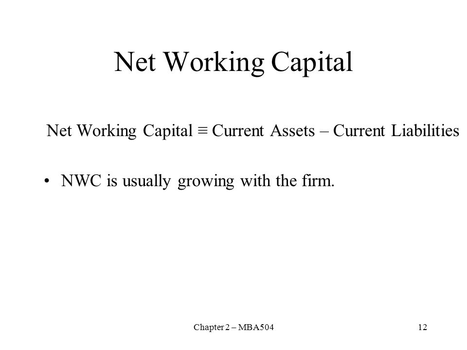Chapter 2 – MBA50412 Net Working Capital Net Working Capital ≡ Current Assets – Current Liabilities NWC is usually growing with the firm.