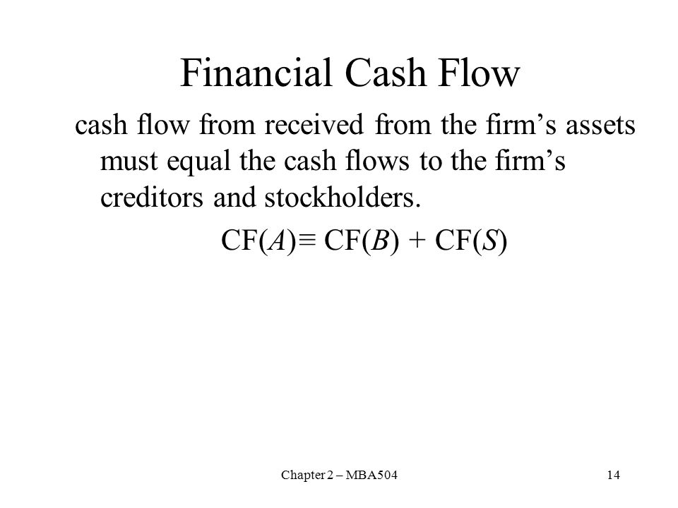 Chapter 2 – MBA50414 Financial Cash Flow cash flow from received from the firm's assets must equal the cash flows to the firm's creditors and stockholders.