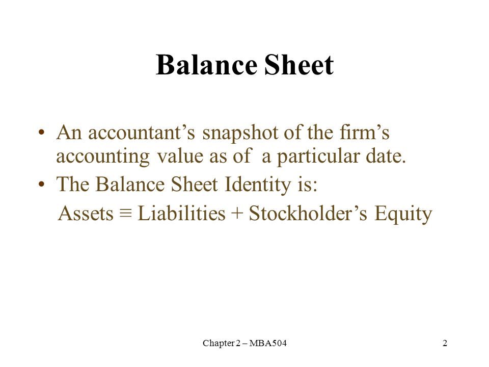 Chapter 2 – MBA5042 Balance Sheet An accountant's snapshot of the firm's accounting value as of a particular date.