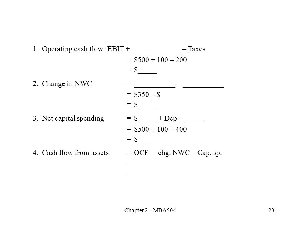 Chapter 2 – MBA Operating cash flow=EBIT + _____________ – Taxes = $ – 200 = $_____ 2.Change in NWC= ___________ – ___________ = $350 – $_____ = $_____ 3.Net capital spending= $_____ + Dep – _____ = $ – 400 = $_____ 4.Cash flow from assets=OCF – chg.