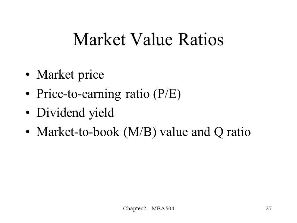 Chapter 2 – MBA50427 Market Value Ratios Market price Price-to-earning ratio (P/E) Dividend yield Market-to-book (M/B) value and Q ratio