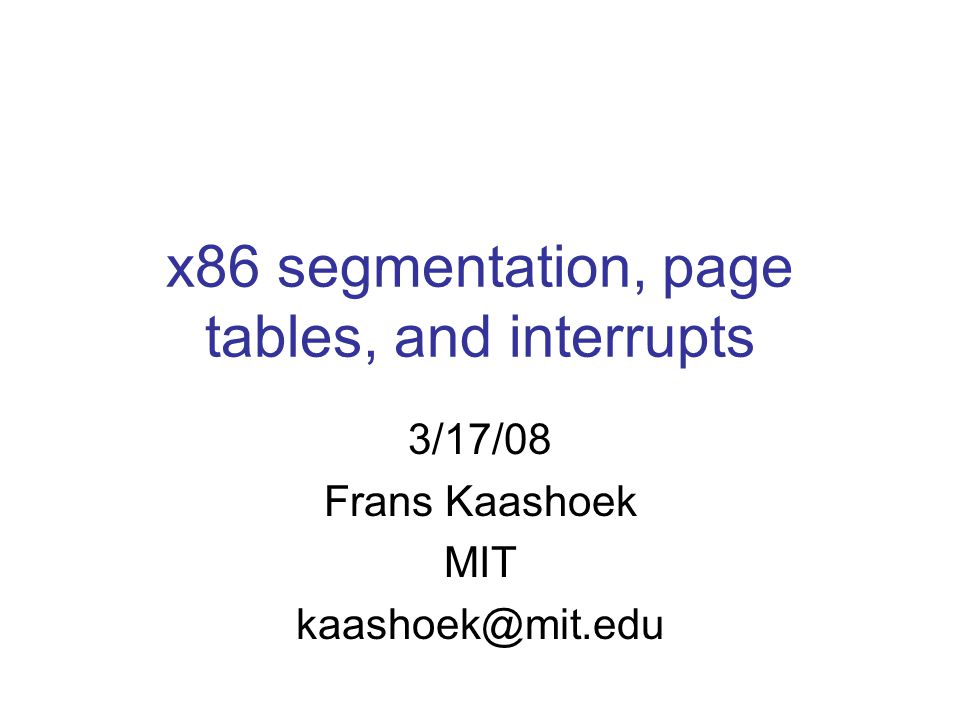 x86 segmentation, page tables, and interrupts 3/17/08 Frans Kaashoek MIT