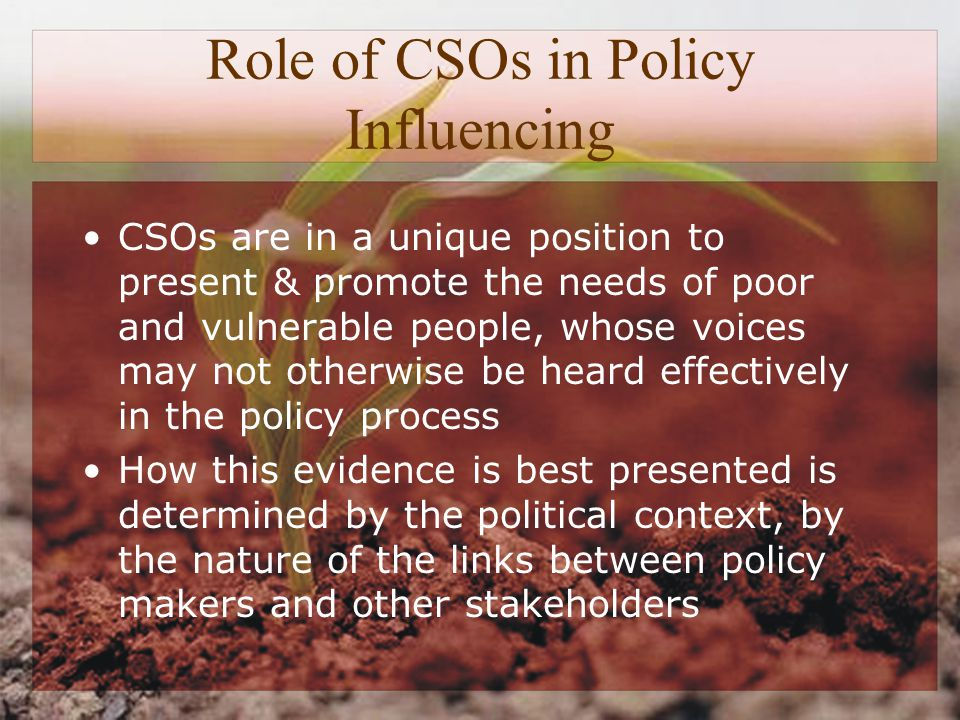 Role of CSOs in Policy Influencing CSOs are in a unique position to present & promote the needs of poor and vulnerable people, whose voices may not otherwise be heard effectively in the policy process How this evidence is best presented is determined by the political context, by the nature of the links between policy makers and other stakeholders
