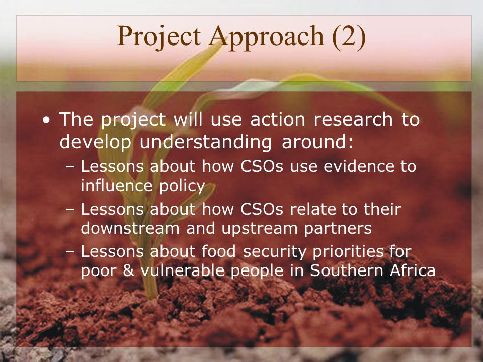 Project Approach (2) The project will use action research to develop understanding around: –Lessons about how CSOs use evidence to influence policy –Lessons about how CSOs relate to their downstream and upstream partners –Lessons about food security priorities for poor & vulnerable people in Southern Africa