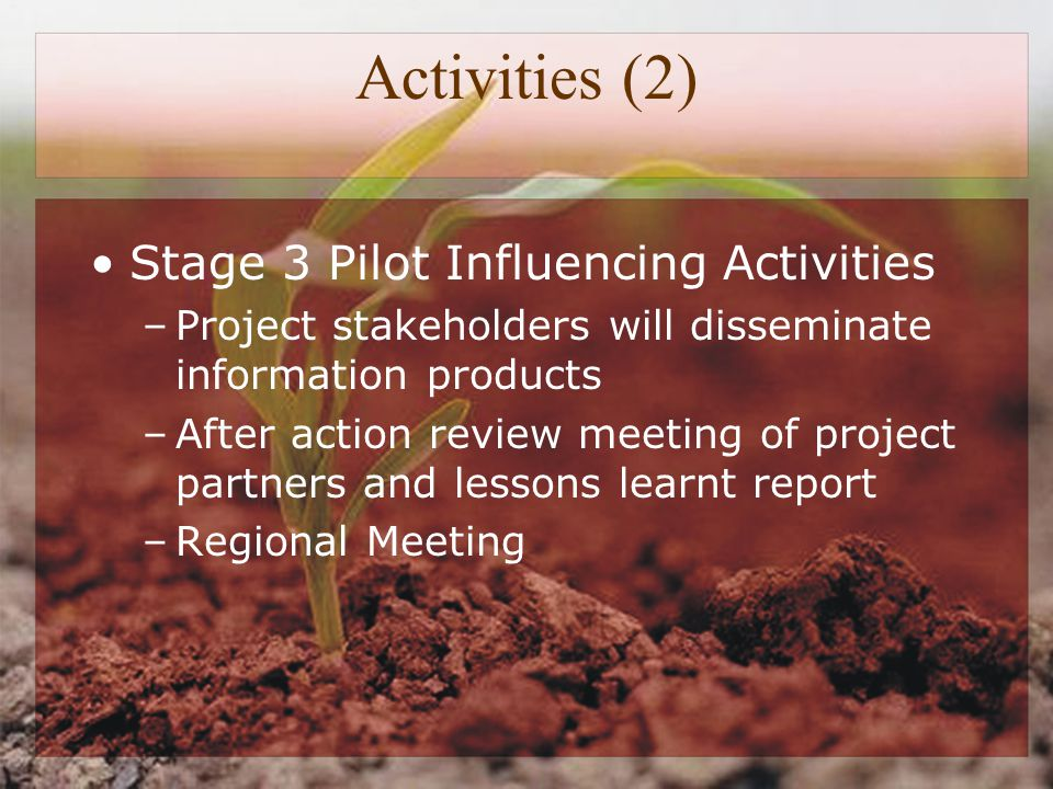 Activities (2) Stage 3 Pilot Influencing Activities –Project stakeholders will disseminate information products –After action review meeting of project partners and lessons learnt report –Regional Meeting