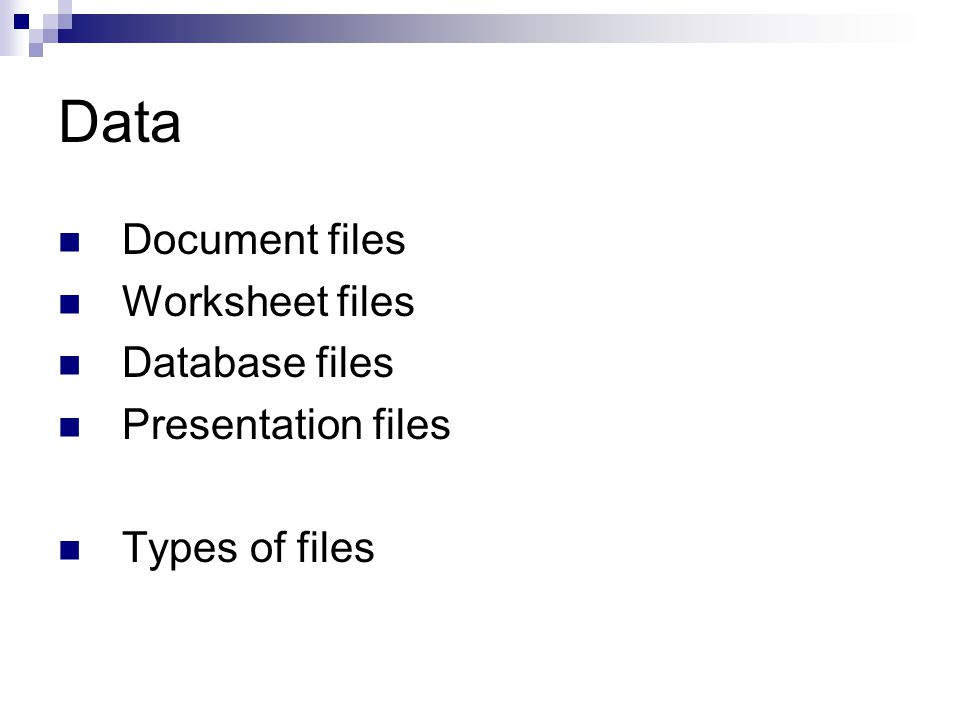 Data Document files Worksheet files Database files Presentation files Types of files