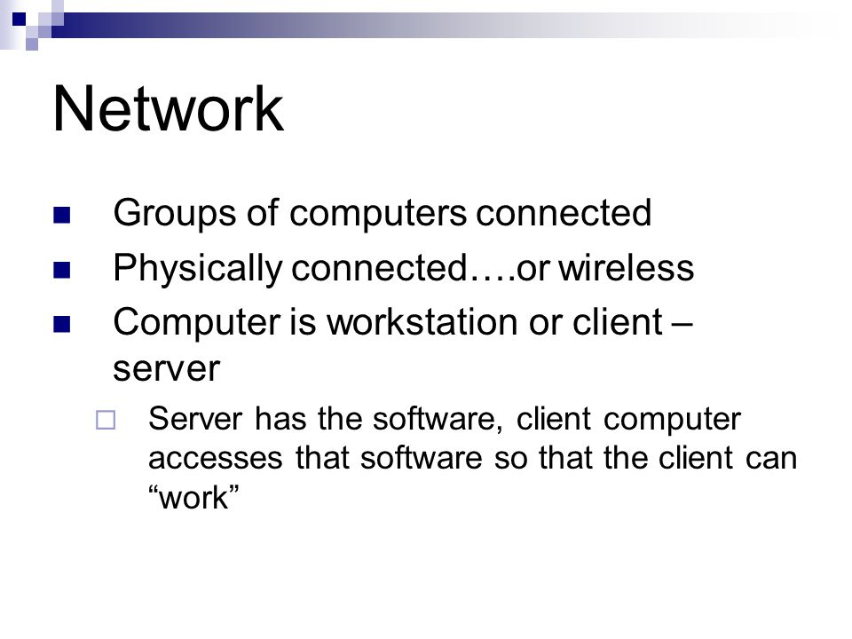 Network Groups of computers connected Physically connected….or wireless Computer is workstation or client – server  Server has the software, client computer accesses that software so that the client can work