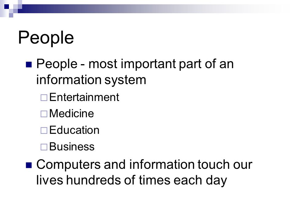 People People - most important part of an information system  Entertainment  Medicine  Education  Business Computers and information touch our lives hundreds of times each day