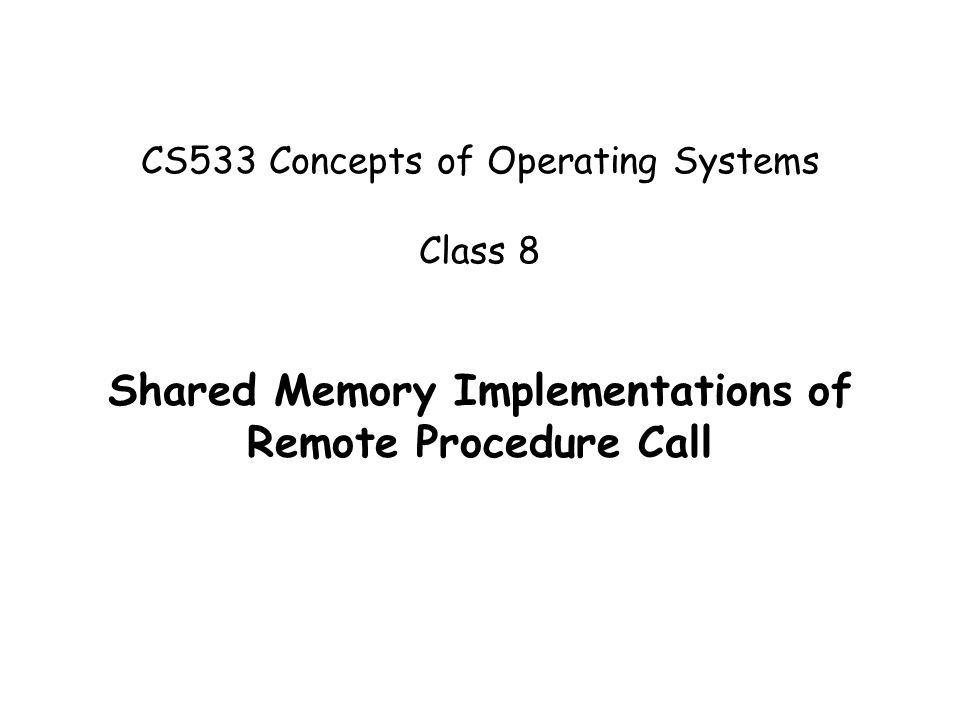 CS533 Concepts of Operating Systems Class 8 Shared Memory Implementations of Remote Procedure Call