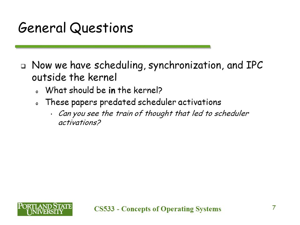 CS533 - Concepts of Operating Systems 7 General Questions  Now we have scheduling, synchronization, and IPC outside the kernel o What should be in the kernel.