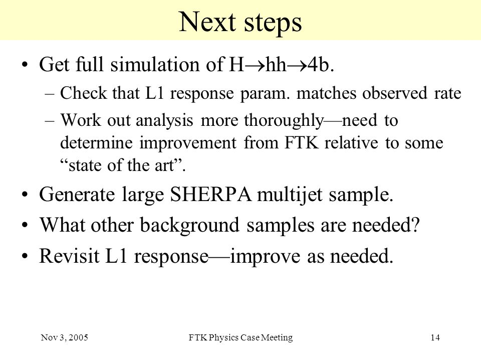 Nov 3, 2005FTK Physics Case Meeting14 Next steps Get full simulation of H  hh  4b.