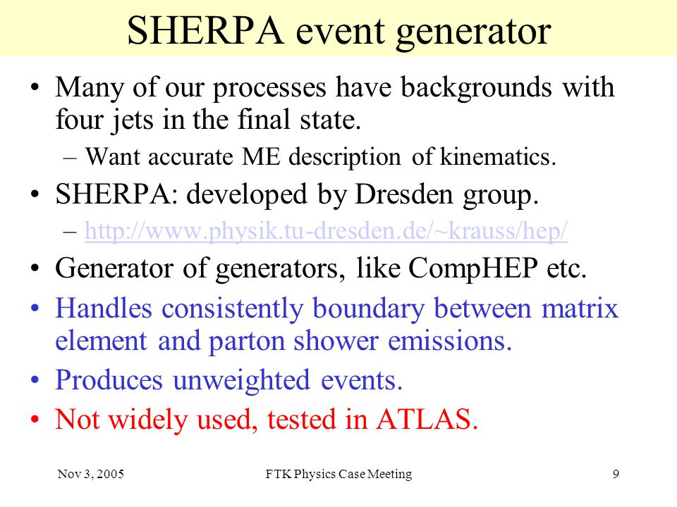 Nov 3, 2005FTK Physics Case Meeting9 SHERPA event generator Many of our processes have backgrounds with four jets in the final state.