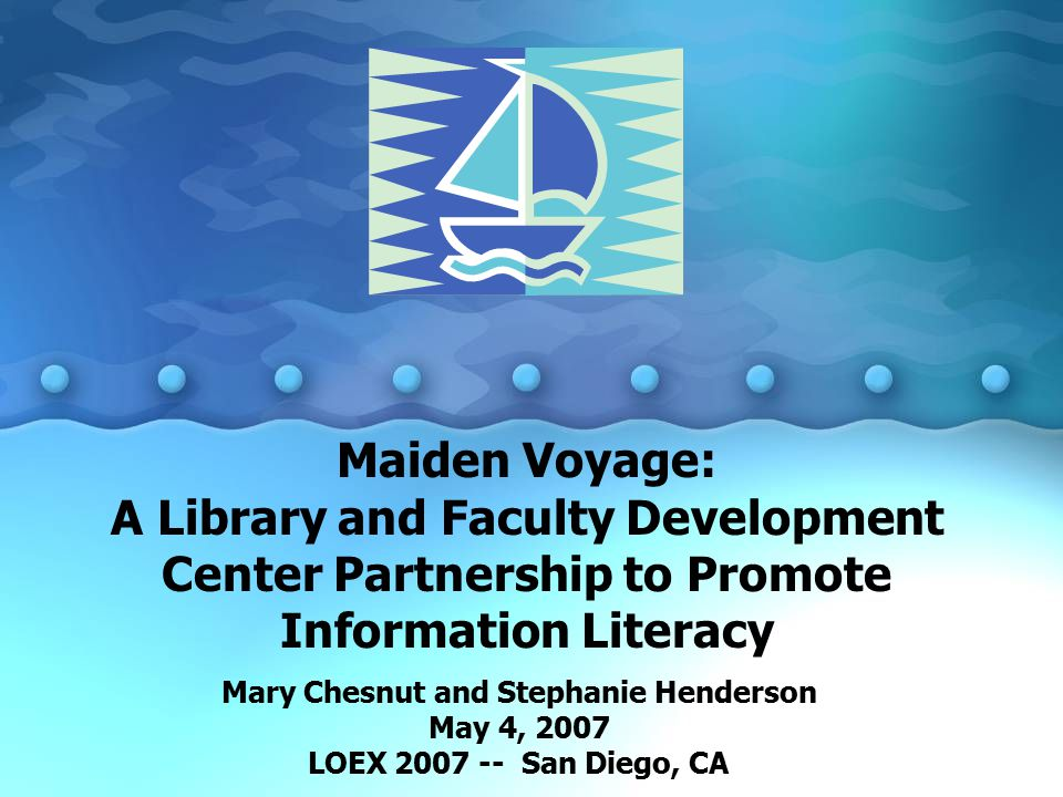 Maiden Voyage: A Library and Faculty Development Center Partnership to Promote Information Literacy Mary Chesnut and Stephanie Henderson May 4, 2007 LOEX San Diego, CA