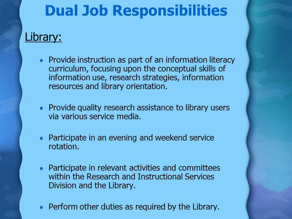 Dual Job Responsibilities Library:  Provide instruction as part of an information literacy curriculum, focusing upon the conceptual skills of information use, research strategies, information resources and library orientation.