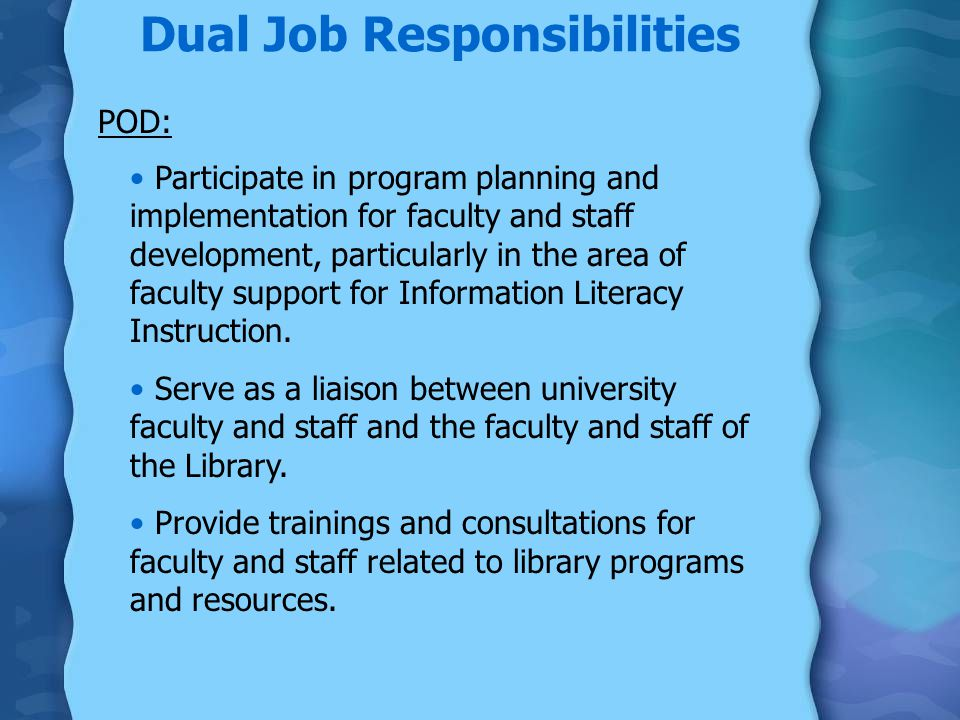Dual Job Responsibilities POD: Participate in program planning and implementation for faculty and staff development, particularly in the area of faculty support for Information Literacy Instruction.