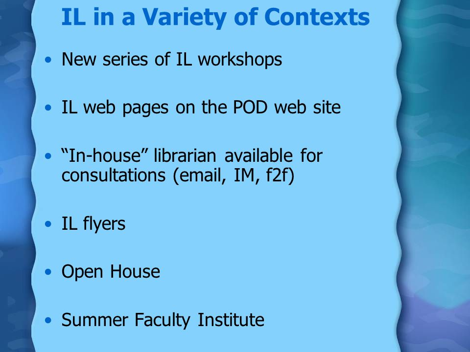 New series of IL workshops IL web pages on the POD web site In-house librarian available for consultations ( , IM, f2f) IL flyers Open House Summer Faculty Institute