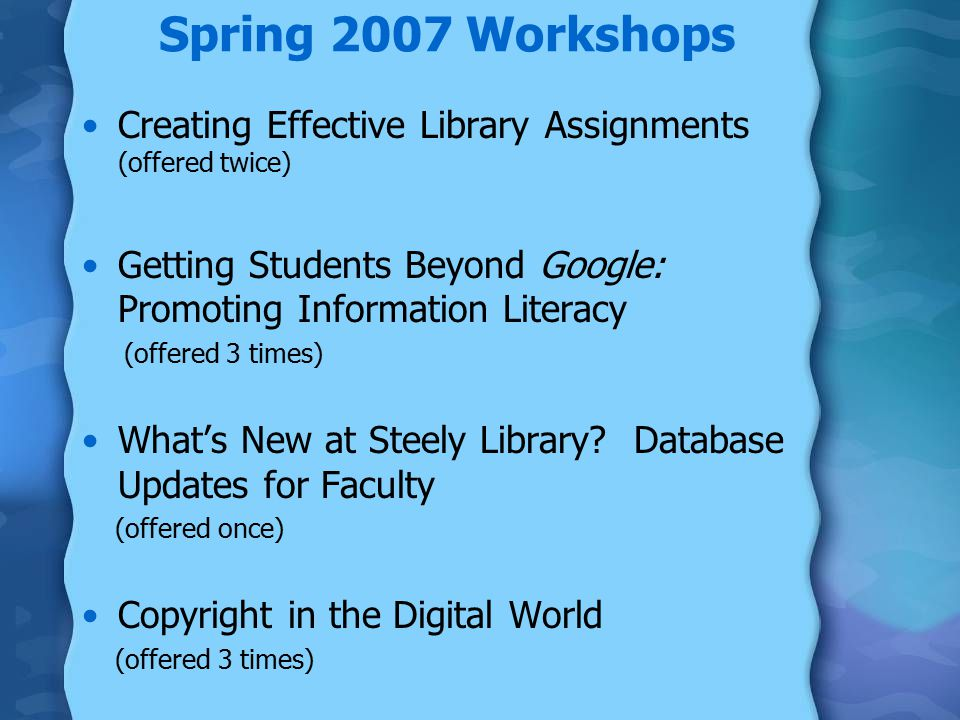 Spring 2007 Workshops Creating Effective Library Assignments (offered twice) Getting Students Beyond Google: Promoting Information Literacy (offered 3 times) What's New at Steely Library.
