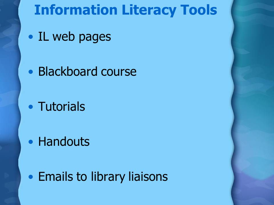 Information Literacy Tools IL web pages Blackboard course Tutorials Handouts  s to library liaisons