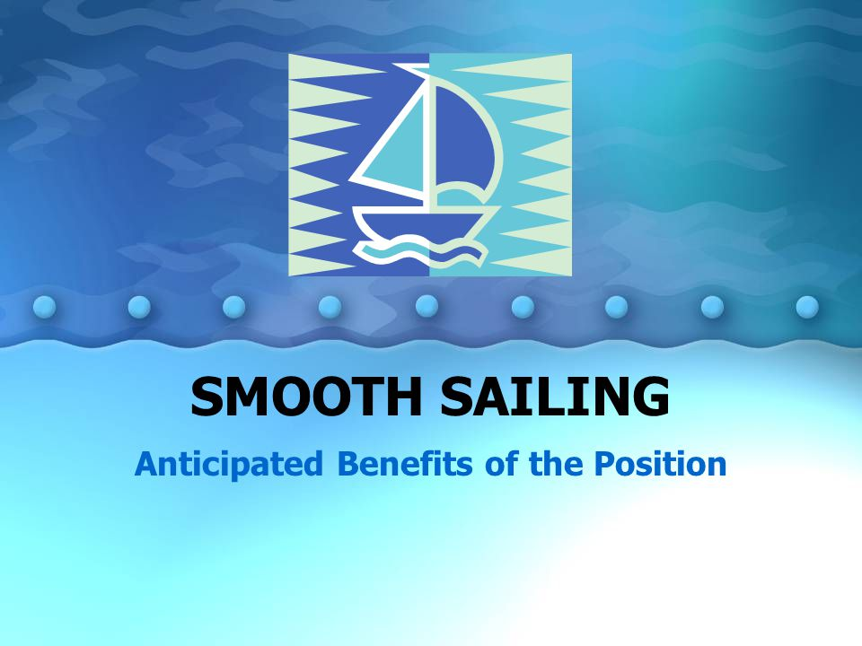 SMOOTH SAILING Anticipated Benefits of the Position