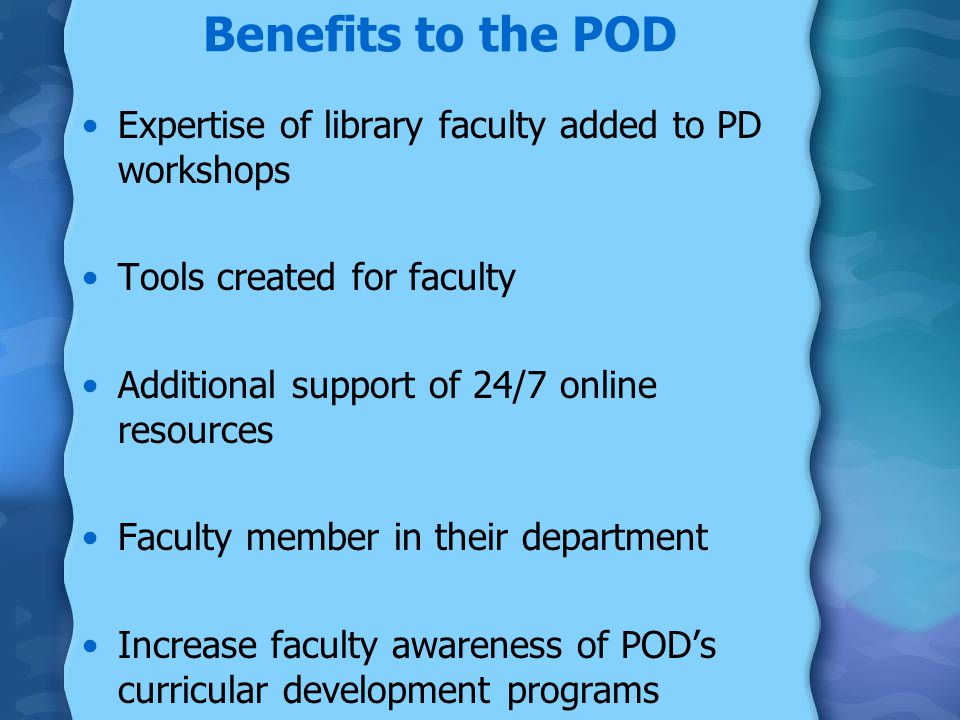 Benefits to the POD Expertise of library faculty added to PD workshops Tools created for faculty Additional support of 24/7 online resources Faculty member in their department Increase faculty awareness of POD's curricular development programs