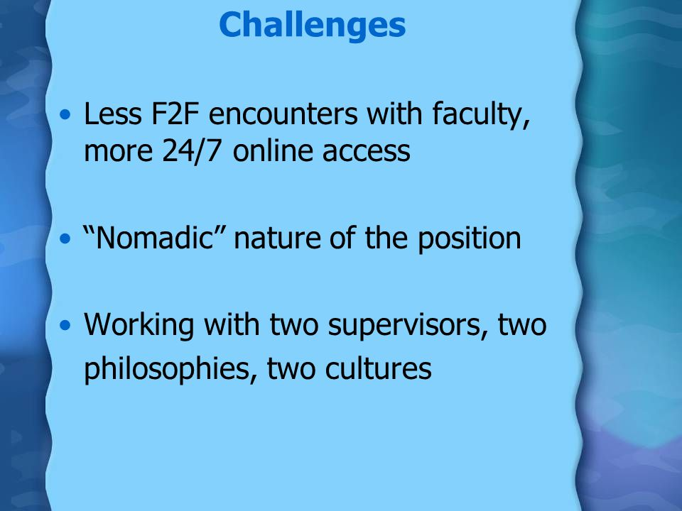 Challenges Less F2F encounters with faculty, more 24/7 online access Nomadic nature of the position Working with two supervisors, two philosophies, two cultures