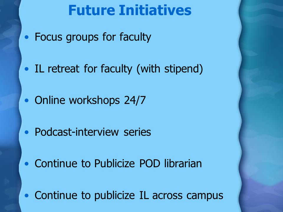 Future Initiatives Focus groups for faculty IL retreat for faculty (with stipend) Online workshops 24/7 Podcast-interview series Continue to Publicize POD librarian Continue to publicize IL across campus