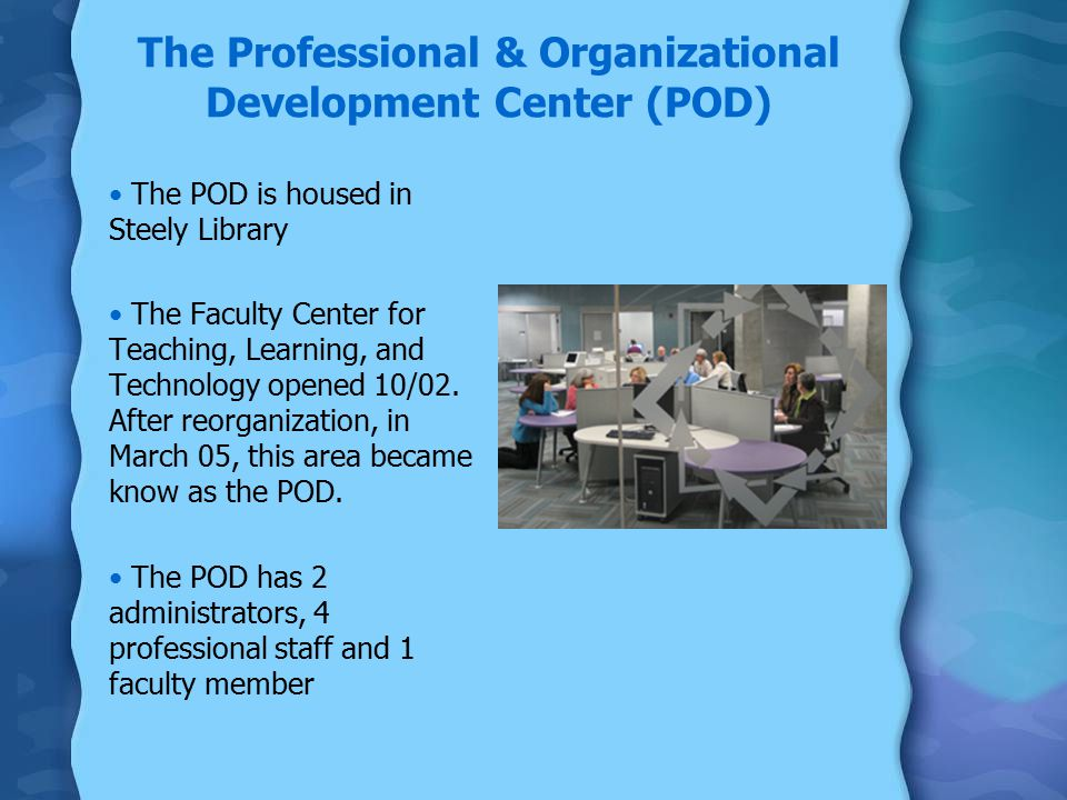 The Professional & Organizational Development Center (POD) The POD is housed in Steely Library The Faculty Center for Teaching, Learning, and Technology opened 10/02.
