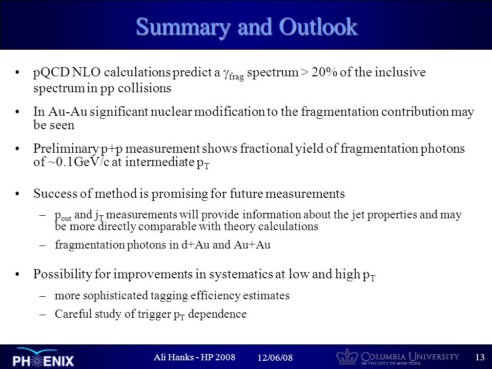 Ali Hanks - HP /06/08 Summary and Outlook pQCD NLO calculations predict a  frag spectrum > 20% of the inclusive spectrum in pp collisions In Au-Au significant nuclear modification to the fragmentation contribution may be seen Preliminary p+p measurement shows fractional yield of fragmentation photons of ~0.1GeV/c at intermediate p T Success of method is promising for future measurements –p out and j T measurements will provide information about the jet properties and may be more directly comparable with theory calculations –fragmentation photons in d+Au and Au+Au Possibility for improvements in systematics at low and high p T –more sophisticated tagging efficiency estimates –Careful study of trigger p T dependence