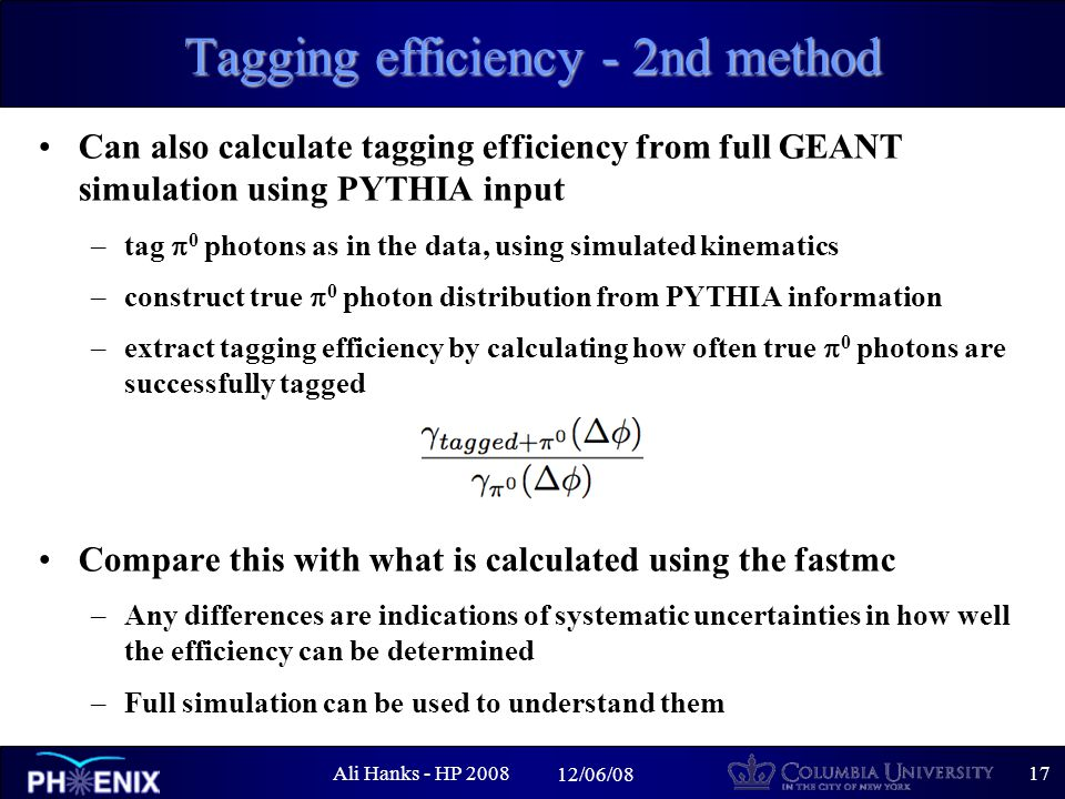 Ali Hanks - HP /06/08 Tagging efficiency - 2nd method Can also calculate tagging efficiency from full GEANT simulation using PYTHIA input –tag  0 photons as in the data, using simulated kinematics –construct true  0 photon distribution from PYTHIA information –extract tagging efficiency by calculating how often true  0 photons are successfully tagged Compare this with what is calculated using the fastmc –Any differences are indications of systematic uncertainties in how well the efficiency can be determined –Full simulation can be used to understand them