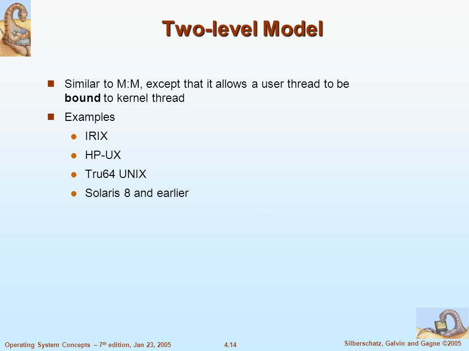 4.14 Silberschatz, Galvin and Gagne ©2005 Operating System Concepts – 7 th edition, Jan 23, 2005 Two-level Model Similar to M:M, except that it allows a user thread to be bound to kernel thread Examples IRIX HP-UX Tru64 UNIX Solaris 8 and earlier