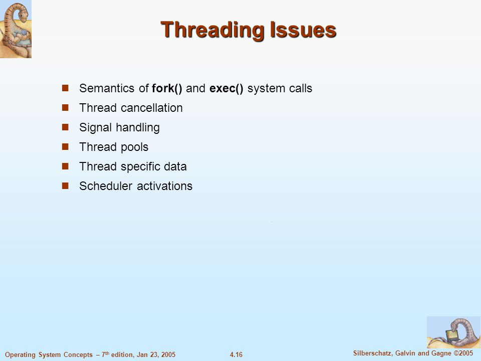 4.16 Silberschatz, Galvin and Gagne ©2005 Operating System Concepts – 7 th edition, Jan 23, 2005 Threading Issues Semantics of fork() and exec() system calls Thread cancellation Signal handling Thread pools Thread specific data Scheduler activations