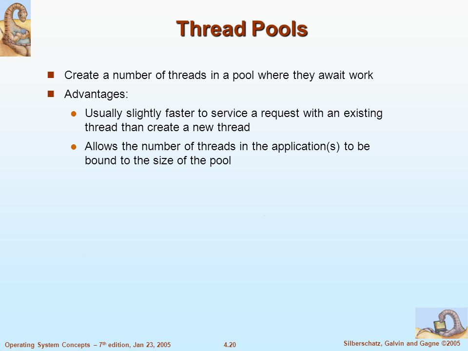 4.20 Silberschatz, Galvin and Gagne ©2005 Operating System Concepts – 7 th edition, Jan 23, 2005 Thread Pools Create a number of threads in a pool where they await work Advantages: Usually slightly faster to service a request with an existing thread than create a new thread Allows the number of threads in the application(s) to be bound to the size of the pool