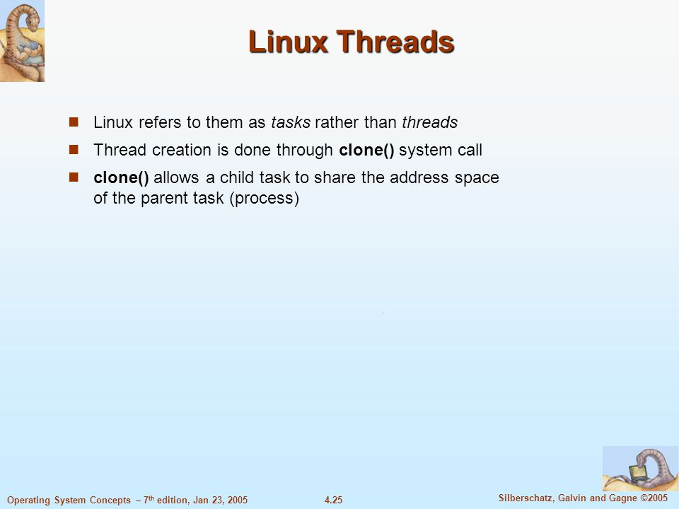 4.25 Silberschatz, Galvin and Gagne ©2005 Operating System Concepts – 7 th edition, Jan 23, 2005 Linux Threads Linux refers to them as tasks rather than threads Thread creation is done through clone() system call clone() allows a child task to share the address space of the parent task (process)