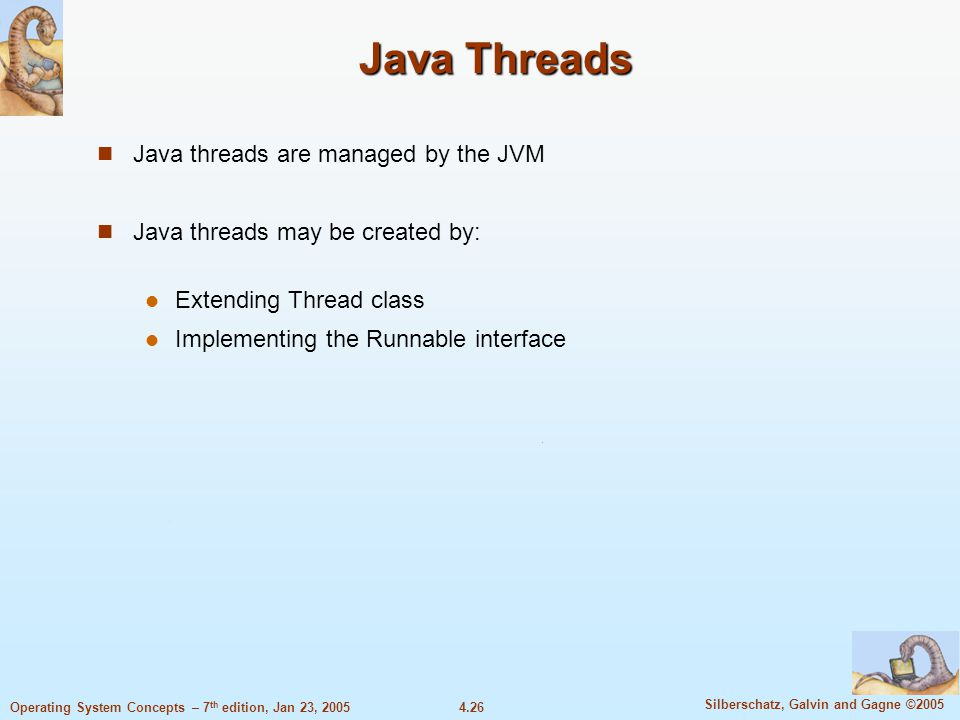 4.26 Silberschatz, Galvin and Gagne ©2005 Operating System Concepts – 7 th edition, Jan 23, 2005 Java Threads Java threads are managed by the JVM Java threads may be created by: Extending Thread class Implementing the Runnable interface