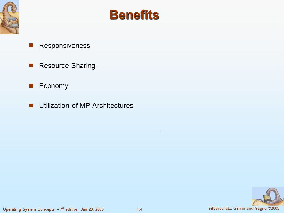 4.4 Silberschatz, Galvin and Gagne ©2005 Operating System Concepts – 7 th edition, Jan 23, 2005 Benefits Responsiveness Resource Sharing Economy Utilization of MP Architectures