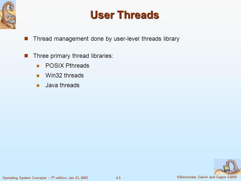 4.5 Silberschatz, Galvin and Gagne ©2005 Operating System Concepts – 7 th edition, Jan 23, 2005 User Threads Thread management done by user-level threads library Three primary thread libraries: POSIX Pthreads Win32 threads Java threads
