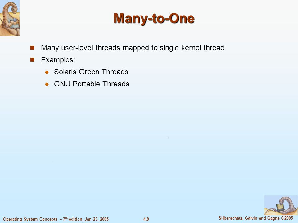 4.8 Silberschatz, Galvin and Gagne ©2005 Operating System Concepts – 7 th edition, Jan 23, 2005 Many-to-One Many user-level threads mapped to single kernel thread Examples: Solaris Green Threads GNU Portable Threads