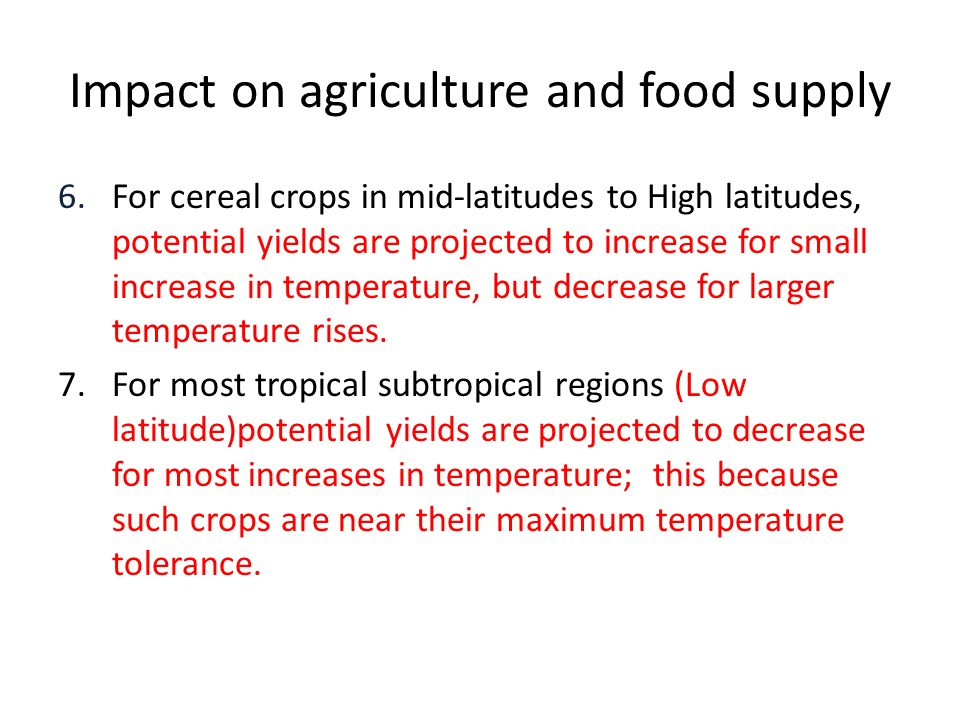 Impact on agriculture and food supply 6.For cereal crops in mid-latitudes to High latitudes, potential yields are projected to increase for small increase in temperature, but decrease for larger temperature rises.