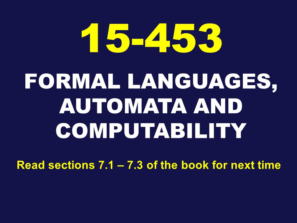 FORMAL LANGUAGES, AUTOMATA AND COMPUTABILITY Read sections 7.1 – 7.3 of the book for next time