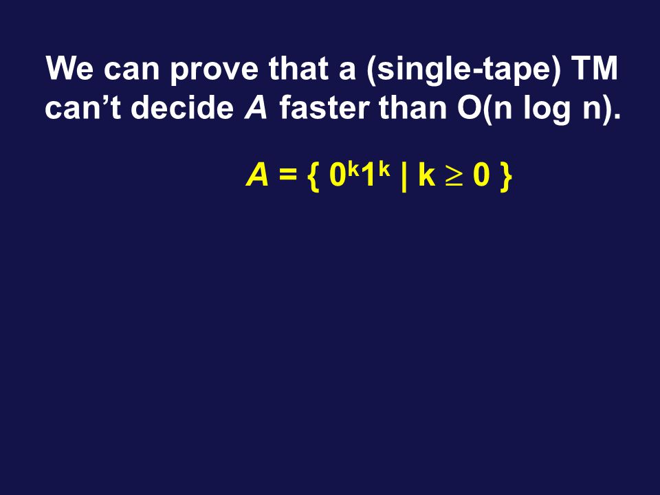 We can prove that a (single-tape) TM can't decide A faster than O(n log n). A = { 0 k 1 k | k  0 }