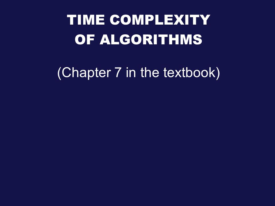 TIME COMPLEXITY OF ALGORITHMS (Chapter 7 in the textbook)