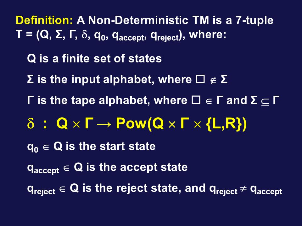 Definition: A Non-Deterministic TM is a 7-tuple T = (Q, Σ, Γ, , q 0, q accept, q reject ), where: Q is a finite set of states Γ is the tape alphabet, where   Γ and Σ  Γ q 0  Q is the start state Σ is the input alphabet, where   Σ  : Q  Γ → Pow(Q  Γ  {L,R}) q accept  Q is the accept state q reject  Q is the reject state, and q reject  q accept
