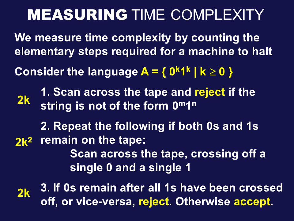 MEASURING TIME COMPLEXITY We measure time complexity by counting the elementary steps required for a machine to halt Consider the language A = { 0 k 1 k | k  0 } 1.