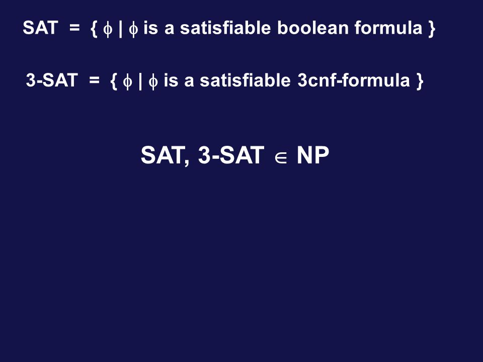 SAT, 3-SAT  NP SAT = {  |  is a satisfiable boolean formula } 3-SAT = {  |  is a satisfiable 3cnf-formula }