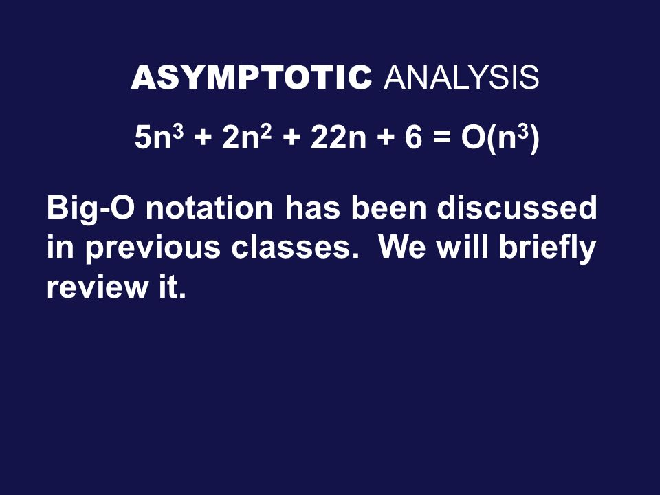 ASYMPTOTIC ANALYSIS 5n 3 + 2n n + 6= O(n 3 ) Big-O notation has been discussed in previous classes.