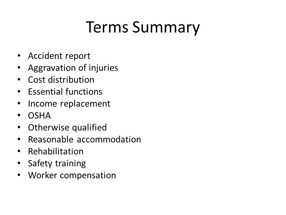 Terms Summary Accident report Aggravation of injuries Cost distribution Essential functions Income replacement OSHA Otherwise qualified Reasonable accommodation Rehabilitation Safety training Worker compensation