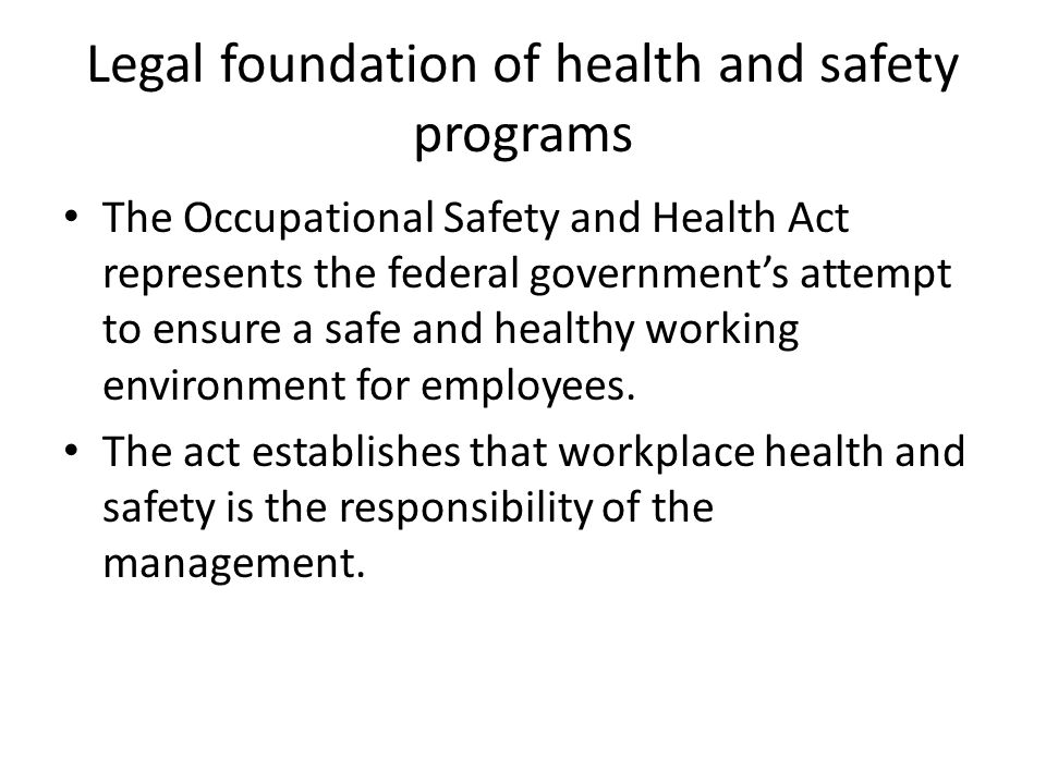 Legal foundation of health and safety programs The Occupational Safety and Health Act represents the federal government's attempt to ensure a safe and healthy working environment for employees.