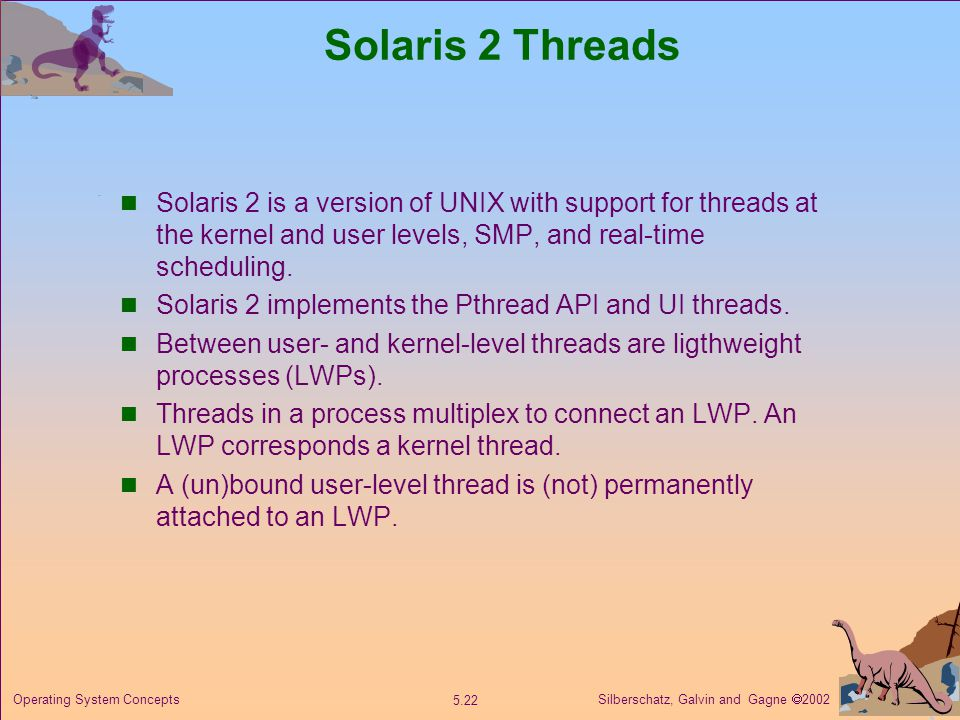 Silberschatz, Galvin and Gagne  Operating System Concepts Solaris 2 Threads Solaris 2 is a version of UNIX with support for threads at the kernel and user levels, SMP, and real-time scheduling.