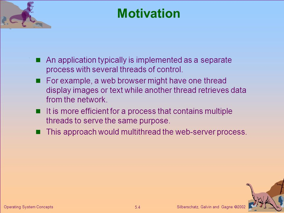 Silberschatz, Galvin and Gagne  Operating System Concepts Motivation An application typically is implemented as a separate process with several threads of control.